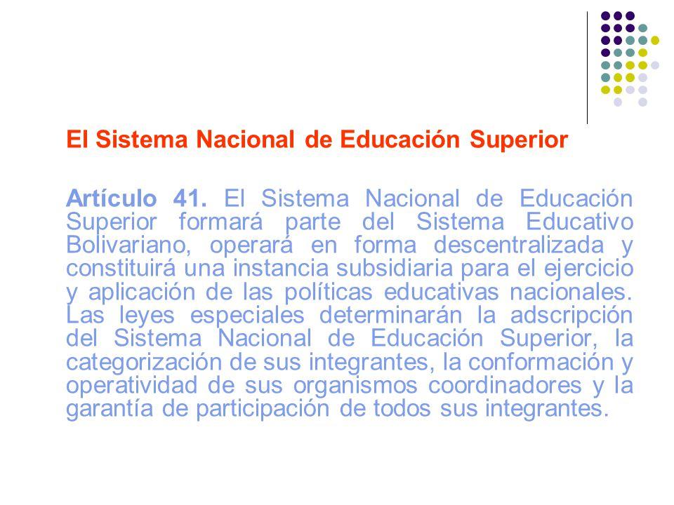 El Sistema Nacional de Educación Superior Artículo 41. El Sistema Nacional de Educación Superior formará parte del Sistema Educativo Bolivariano, oper