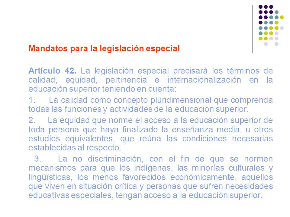 Mandatos para la legislación especial Artículo 42. La legislación especial precisará los términos de calidad, equidad, pertinencia e internacionalizac