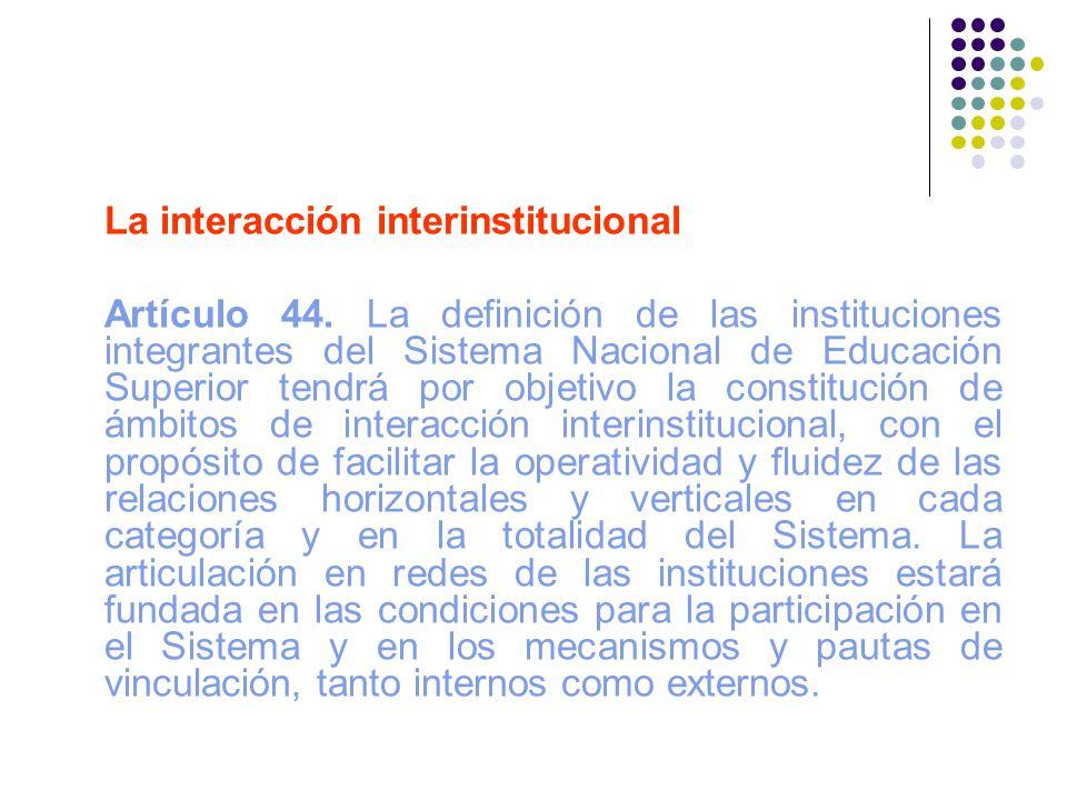 La interacción interinstitucional Artículo 44. La definición de las instituciones integrantes del Sistema Nacional de Educación Superior tendrá por ob