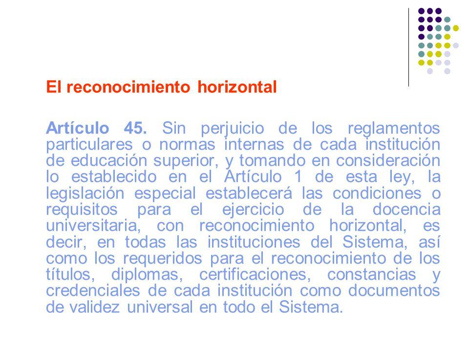 El reconocimiento horizontal Artículo 45. Sin perjuicio de los reglamentos particulares o normas internas de cada institución de educación superior, y