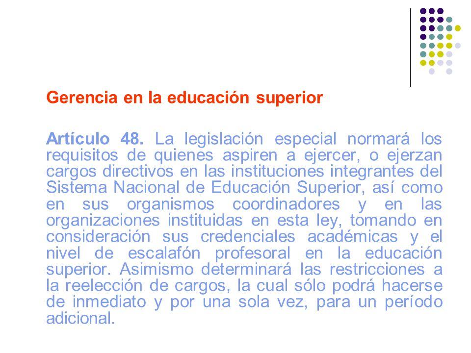 Gerencia en la educación superior Artículo 48. La legislación especial normará los requisitos de quienes aspiren a ejercer, o ejerzan cargos directivo