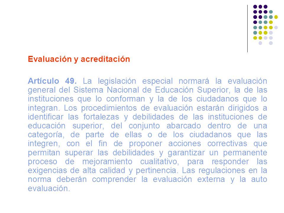 Evaluación y acreditación Artículo 49. La legislación especial normará la evaluación general del Sistema Nacional de Educación Superior, la de las ins