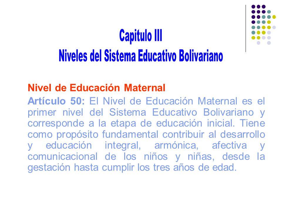 Nivel de Educación Maternal Artículo 50: El Nivel de Educación Maternal es el primer nivel del Sistema Educativo Bolivariano y corresponde a la etapa