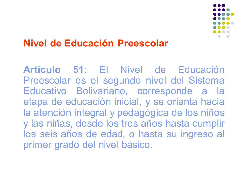 Nivel de Educación Preescolar Artículo 51: El Nivel de Educación Preescolar es el segundo nivel del Sistema Educativo Bolivariano, corresponde a la et