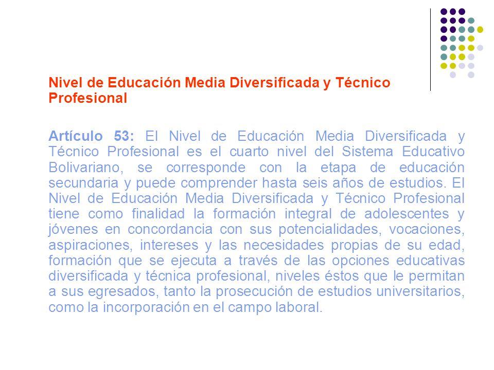 Nivel de Educación Media Diversificada y Técnico Profesional Artículo 53: El Nivel de Educación Media Diversificada y Técnico Profesional es el cuarto