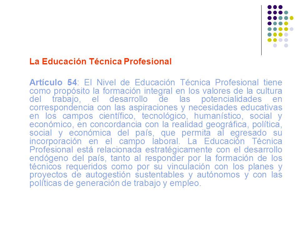 La Educación Técnica Profesional Artículo 54: El Nivel de Educación Técnica Profesional tiene como propósito la formación integral en los valores de l