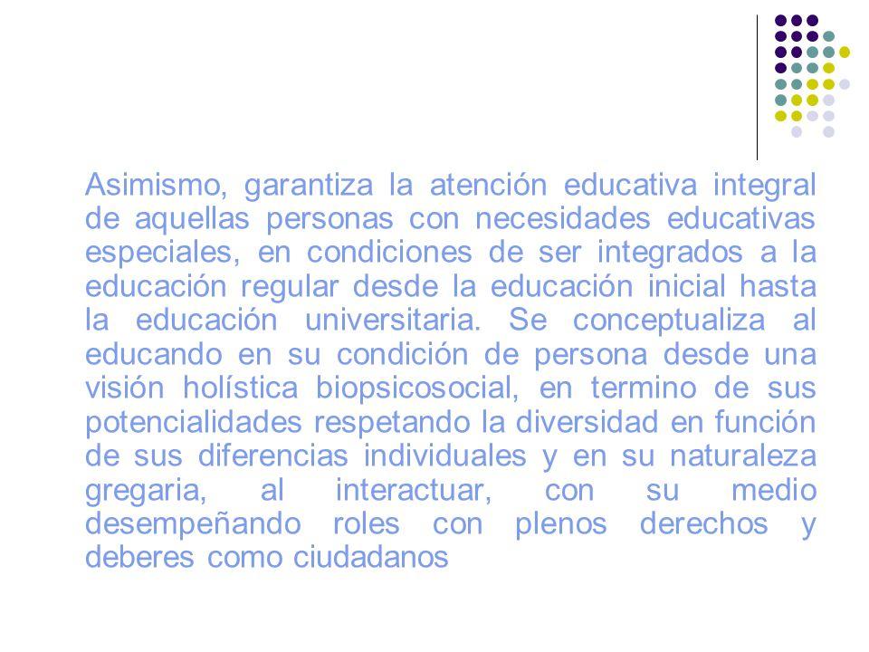 Asimismo, garantiza la atención educativa integral de aquellas personas con necesidades educativas especiales, en condiciones de ser integrados a la e