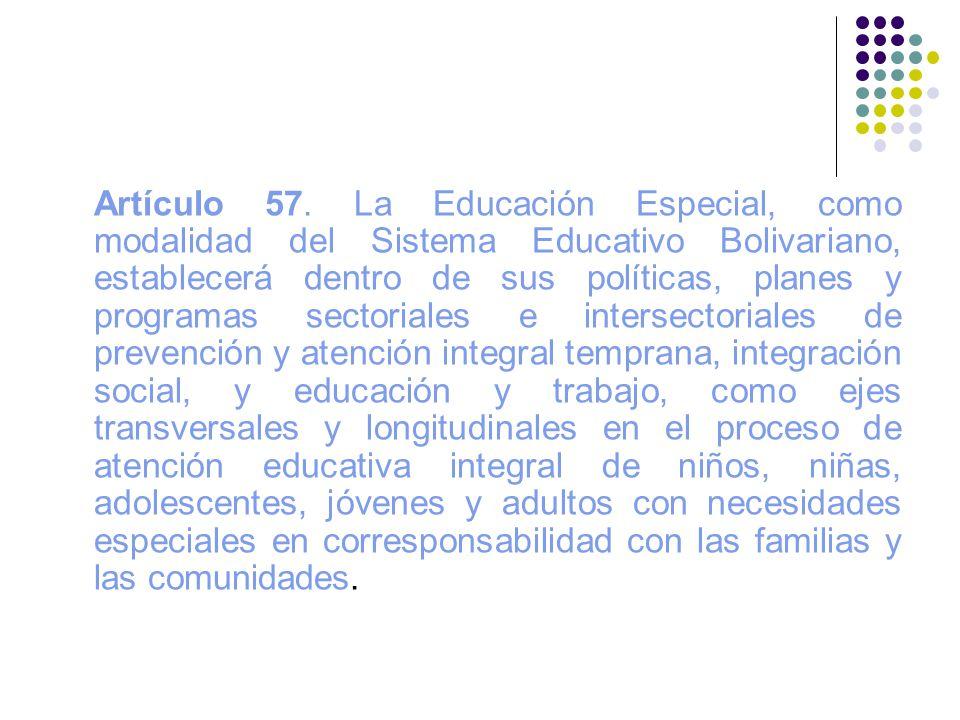 Artículo 57. La Educación Especial, como modalidad del Sistema Educativo Bolivariano, establecerá dentro de sus políticas, planes y programas sectoria