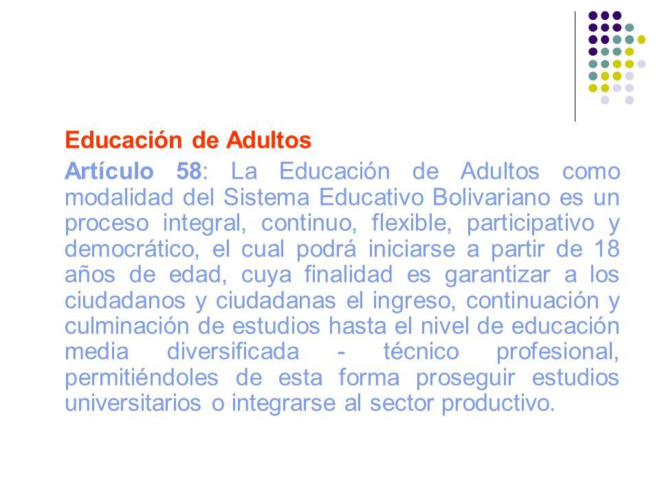 Educación de Adultos Artículo 58: La Educación de Adultos como modalidad del Sistema Educativo Bolivariano es un proceso integral, continuo, flexible,