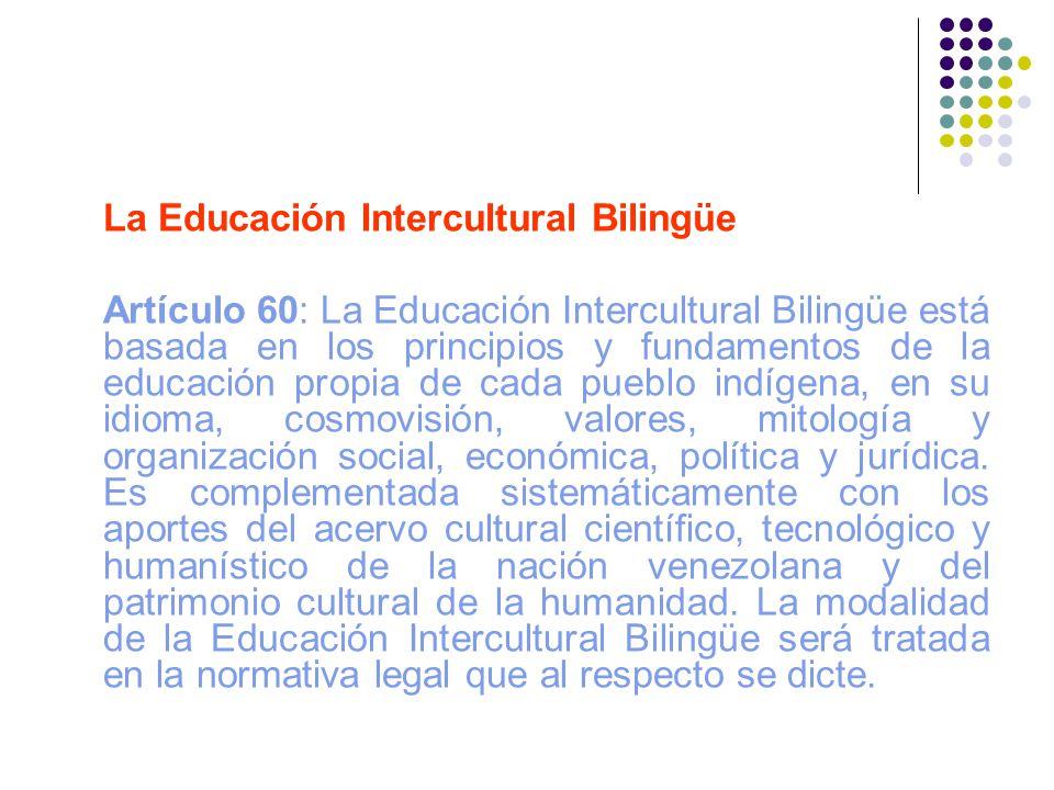 La Educación Intercultural Bilingüe Artículo 60: La Educación Intercultural Bilingüe está basada en los principios y fundamentos de la educación propi