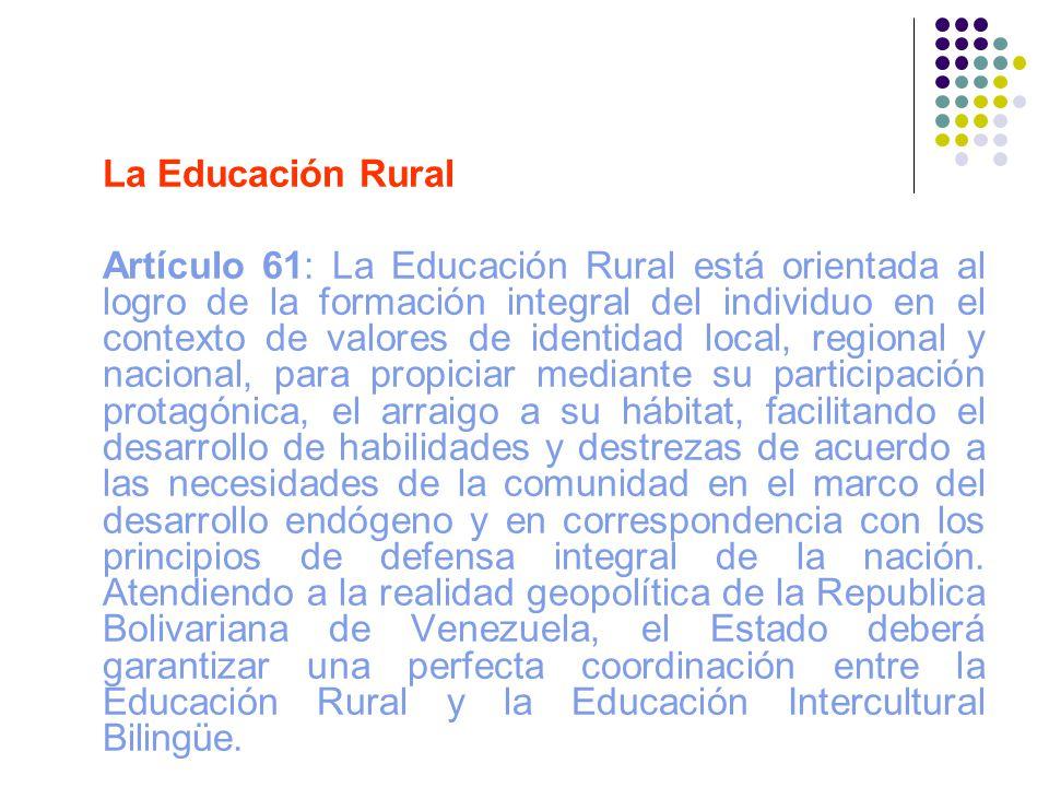 La Educación Rural Artículo 61: La Educación Rural está orientada al logro de la formación integral del individuo en el contexto de valores de identid