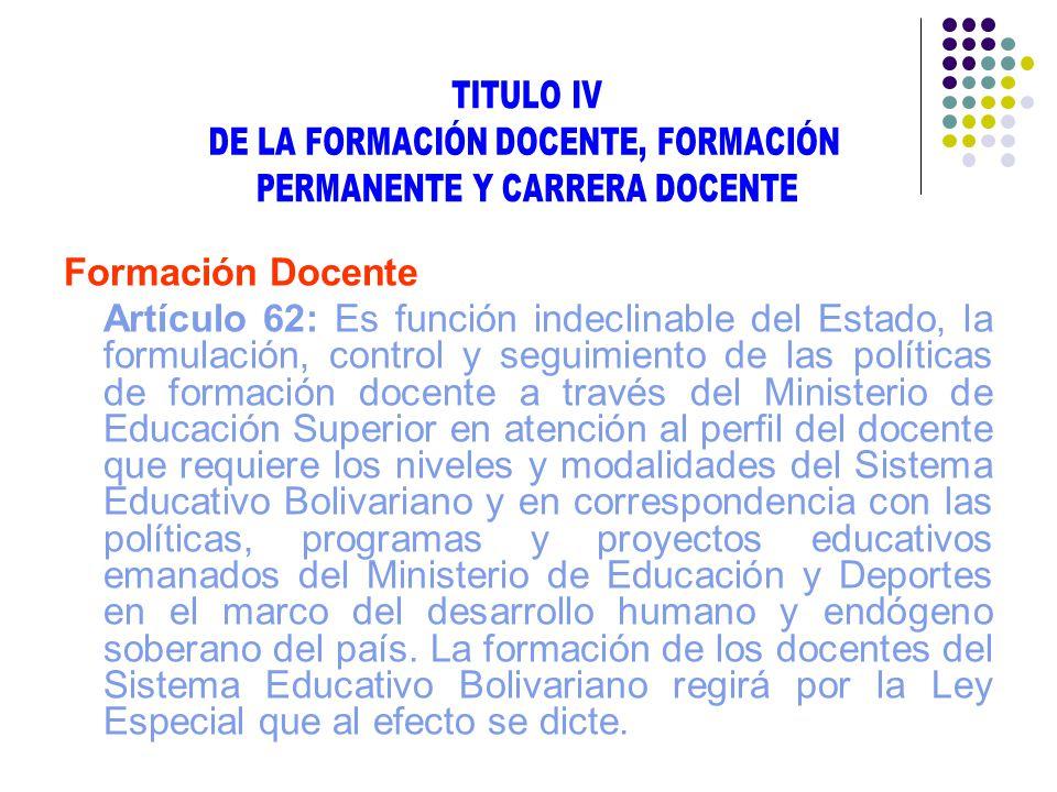 Formación Docente Artículo 62: Es función indeclinable del Estado, la formulación, control y seguimiento de las políticas de formación docente a travé