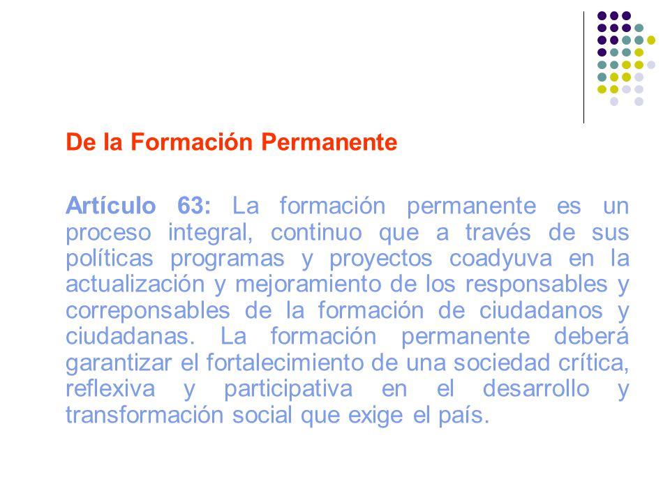 De la Formación Permanente Artículo 63: La formación permanente es un proceso integral, continuo que a través de sus políticas programas y proyectos c