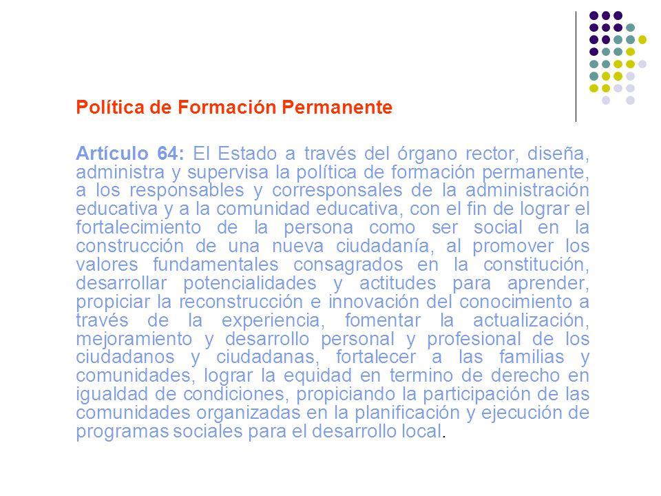 Política de Formación Permanente Artículo 64: El Estado a través del órgano rector, diseña, administra y supervisa la política de formación permanente