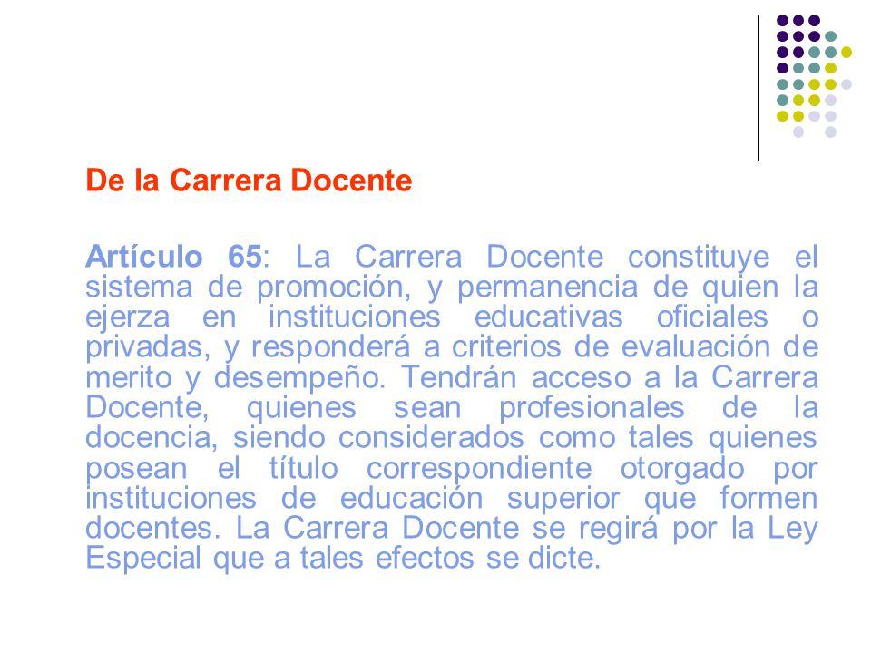 De la Carrera Docente Artículo 65: La Carrera Docente constituye el sistema de promoción, y permanencia de quien la ejerza en instituciones educativas