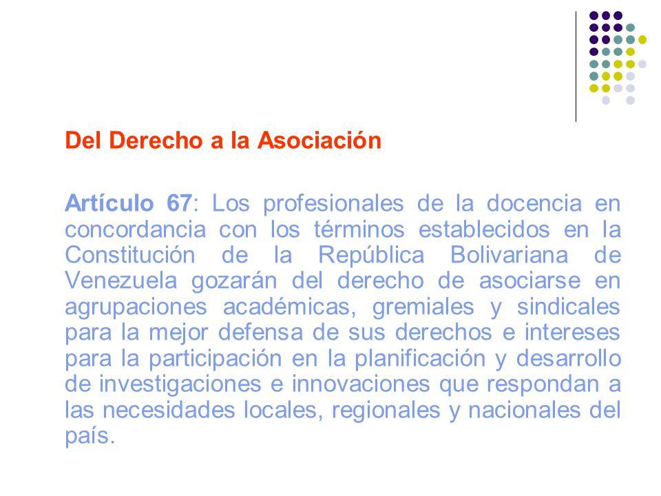 Del Derecho a la Asociación Artículo 67: Los profesionales de la docencia en concordancia con los términos establecidos en la Constitución de la Repúb