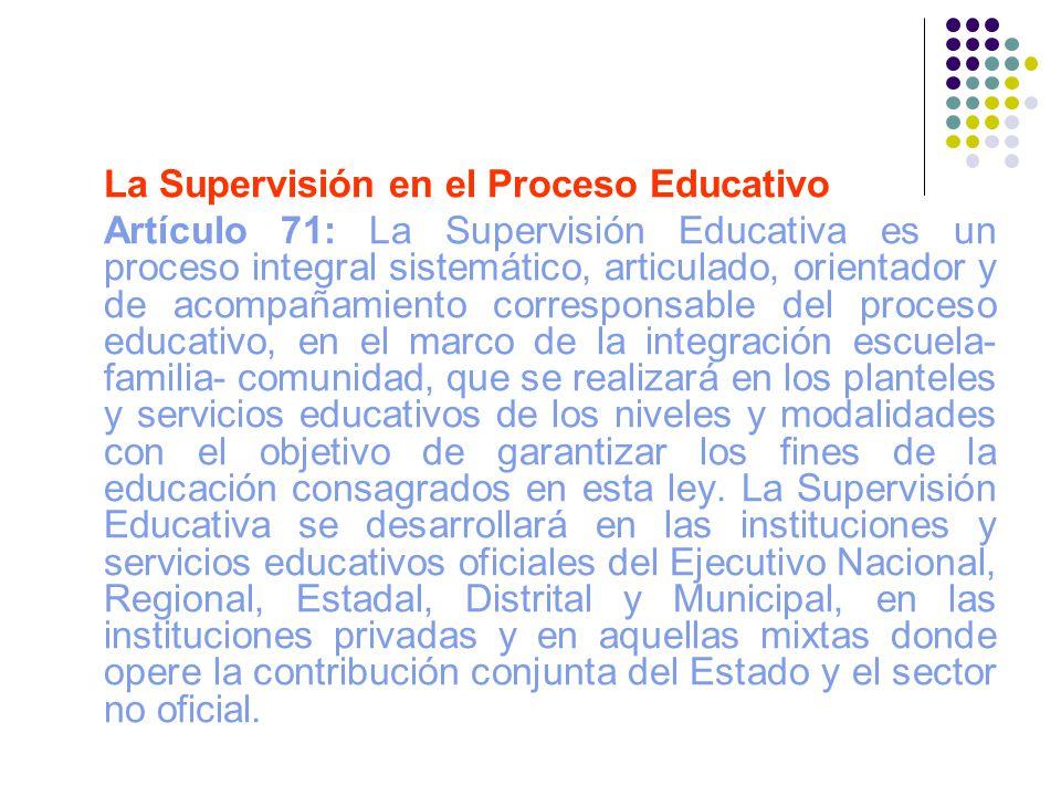 La Supervisión en el Proceso Educativo Artículo 71: La Supervisión Educativa es un proceso integral sistemático, articulado, orientador y de acompañam