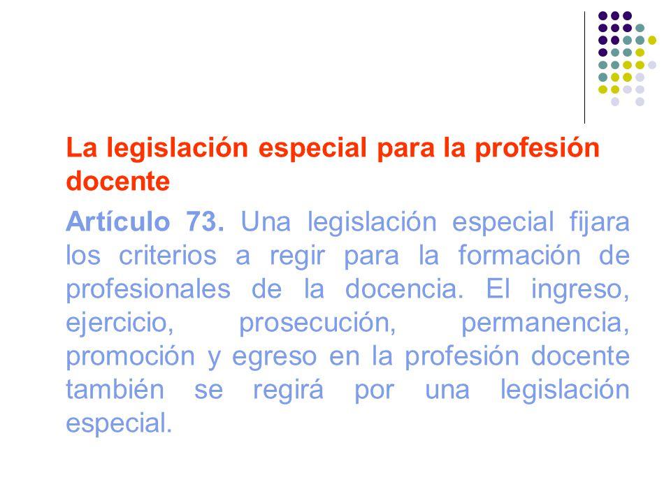 La legislación especial para la profesión docente Artículo 73. Una legislación especial fijara los criterios a regir para la formación de profesionale