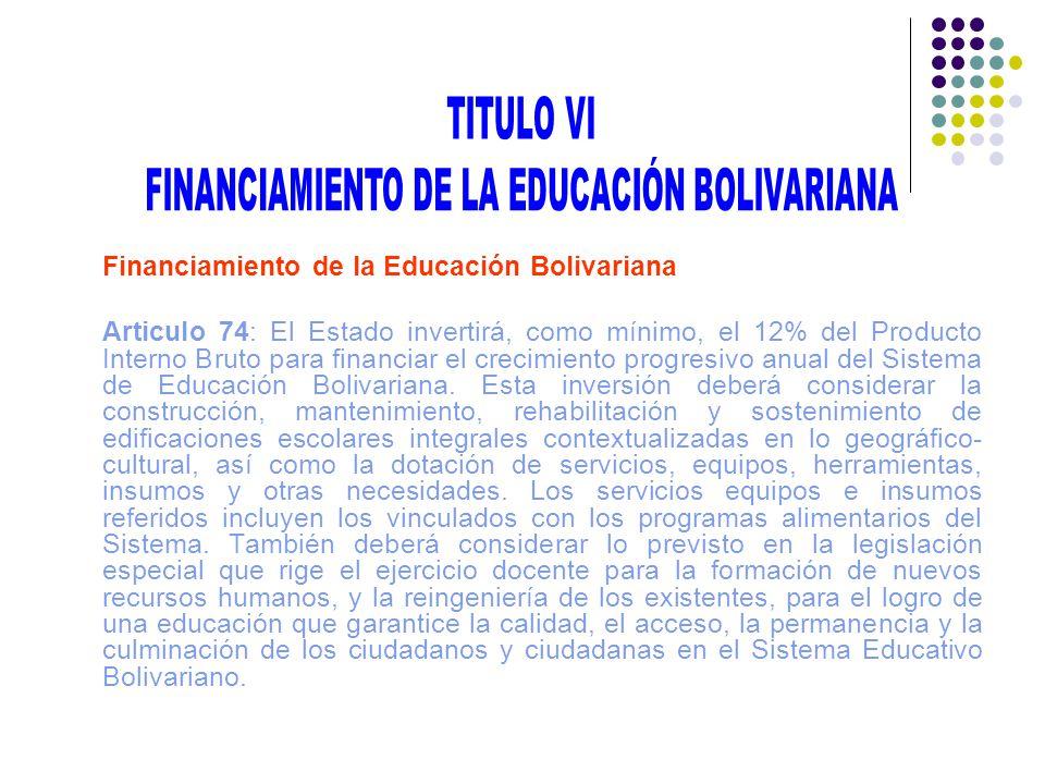 Financiamiento de la Educación Bolivariana Articulo 74: El Estado invertirá, como mínimo, el 12% del Producto Interno Bruto para financiar el crecimie