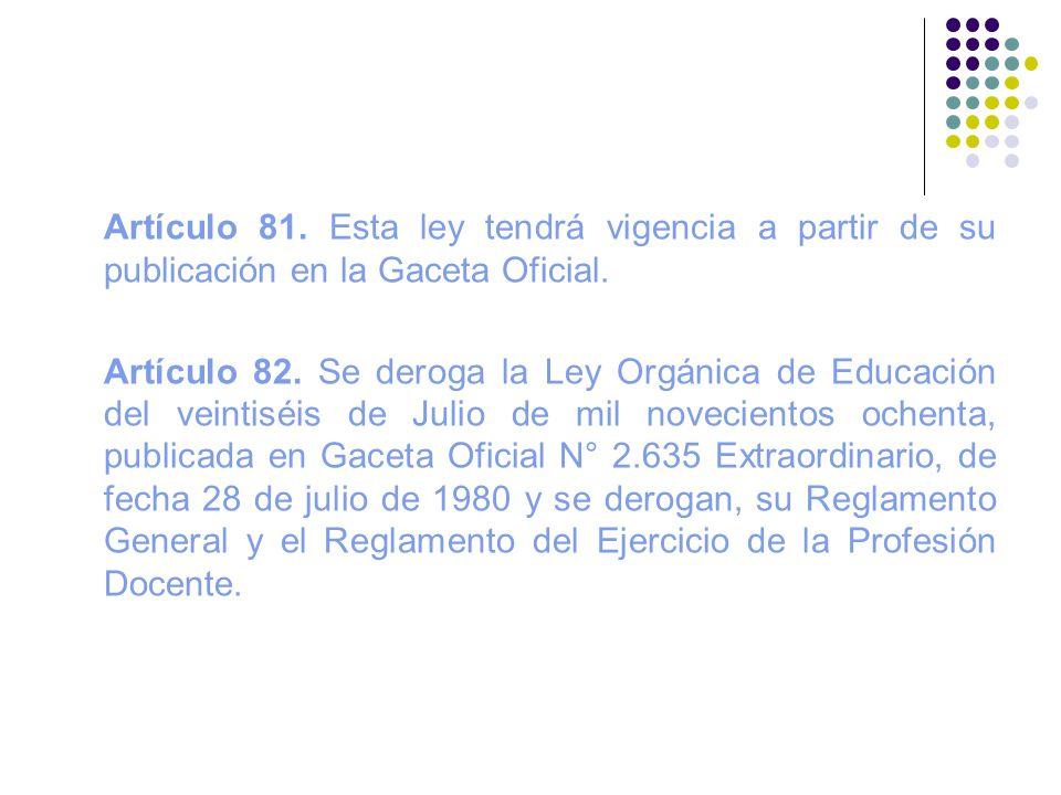 Artículo 81. Esta ley tendrá vigencia a partir de su publicación en la Gaceta Oficial. Artículo 82. Se deroga la Ley Orgánica de Educación del veintis