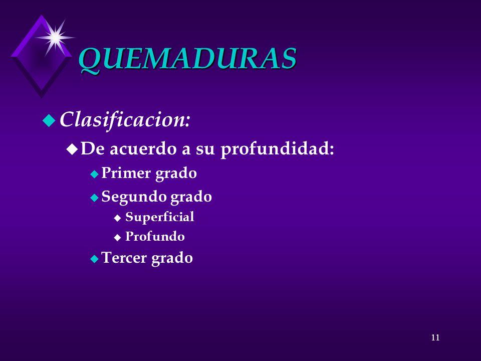 11 QUEMADURAS u Clasificacion: u De acuerdo a su profundidad: u Primer grado u Segundo grado u Superficial u Profundo u Tercer grado