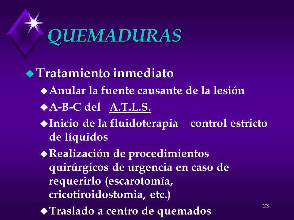 23 QUEMADURAS u Tratamiento inmediato u Anular la fuente causante de la lesión u A-B-C del A.T.L.S. u Inicio de la fluidoterapia control estricto de l