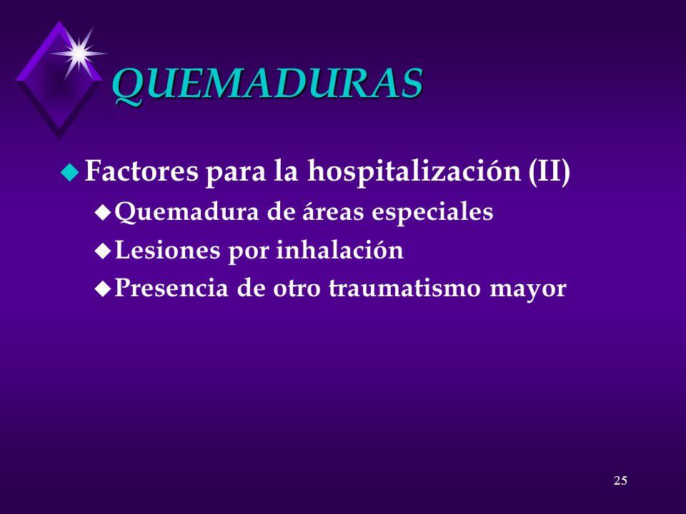25 QUEMADURAS u Factores para la hospitalización (II) u Quemadura de áreas especiales u Lesiones por inhalación u Presencia de otro traumatismo mayor
