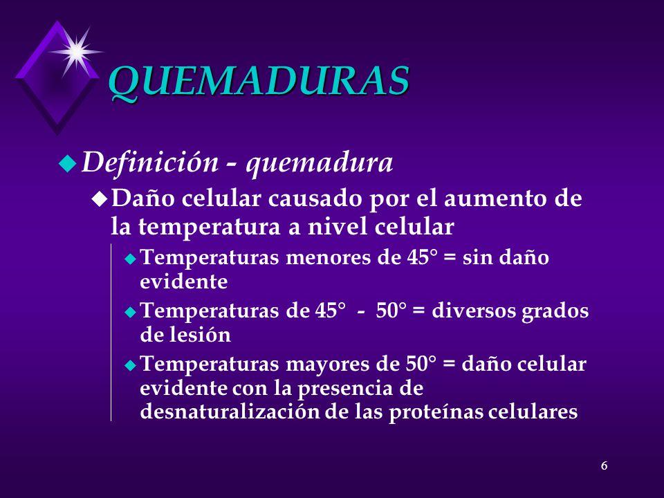 6 QUEMADURAS u Definición - quemadura u Daño celular causado por el aumento de la temperatura a nivel celular u Temperaturas menores de 45° = sin daño