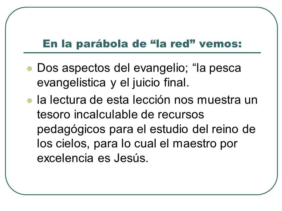En la parábola de la red vemos: Dos aspectos del evangelio; la pesca evangelistica y el juicio final. la lectura de esta lección nos muestra un tesoro