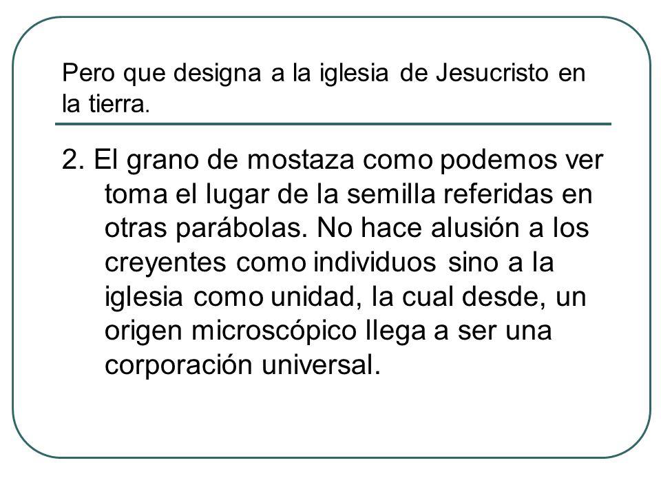 Pero que designa a la iglesia de Jesucristo en la tierra. 2. El grano de mostaza como podemos ver toma el lugar de la semilla referidas en otras paráb