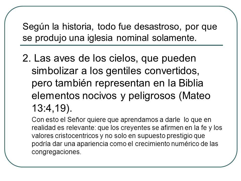 Según la historia, todo fue desastroso, por que se produjo una iglesia nominal solamente. 2. Las aves de los cielos, que pueden simbolizar a los genti