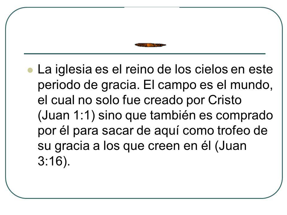 La iglesia es el reino de los cielos en este periodo de gracia. El campo es el mundo, el cual no solo fue creado por Cristo (Juan 1:1) sino que tambié