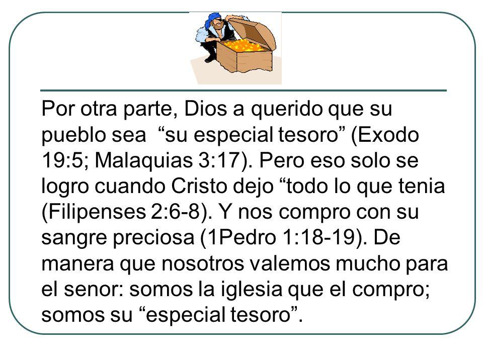 Por otra parte, Dios a querido que su pueblo sea su especial tesoro (Exodo 19:5; Malaquias 3:17). Pero eso solo se logro cuando Cristo dejo todo lo qu