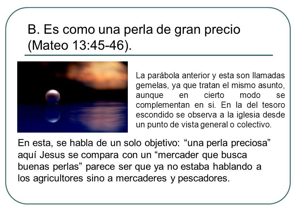 B. Es como una perla de gran precio (Mateo 13:45-46). La parábola anterior y esta son llamadas gemelas, ya que tratan el mismo asunto, aunque en ciert