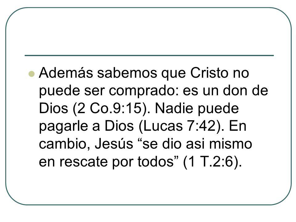 Además sabemos que Cristo no puede ser comprado: es un don de Dios (2 Co.9:15). Nadie puede pagarle a Dios (Lucas 7:42). En cambio, Jesús se dio asi m