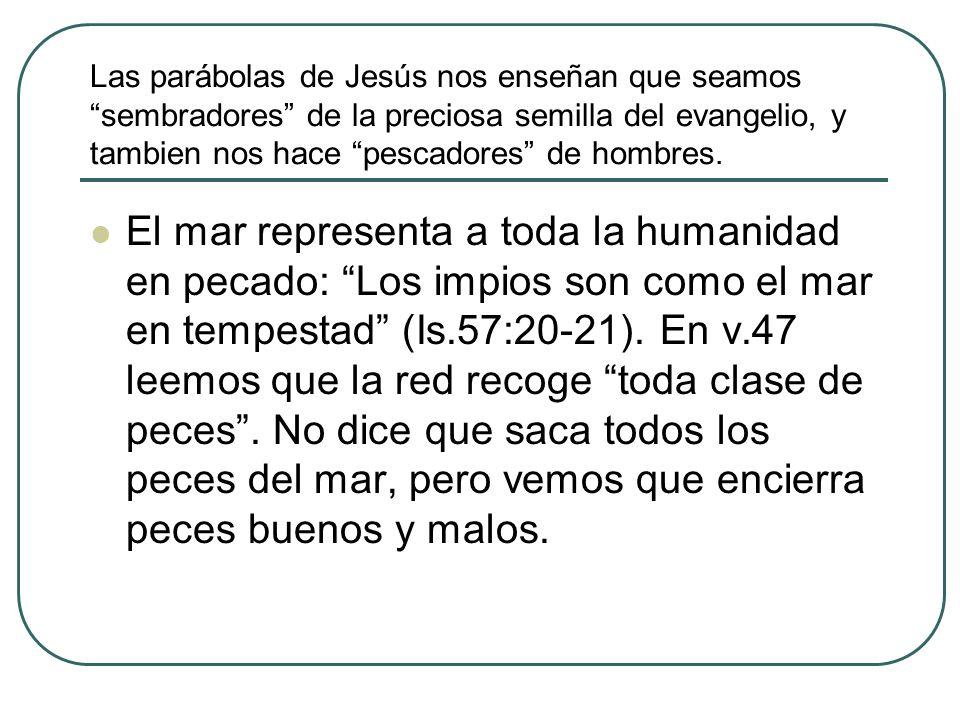 Las parábolas de Jesús nos enseñan que seamos sembradores de la preciosa semilla del evangelio, y tambien nos hace pescadores de hombres. El mar repre