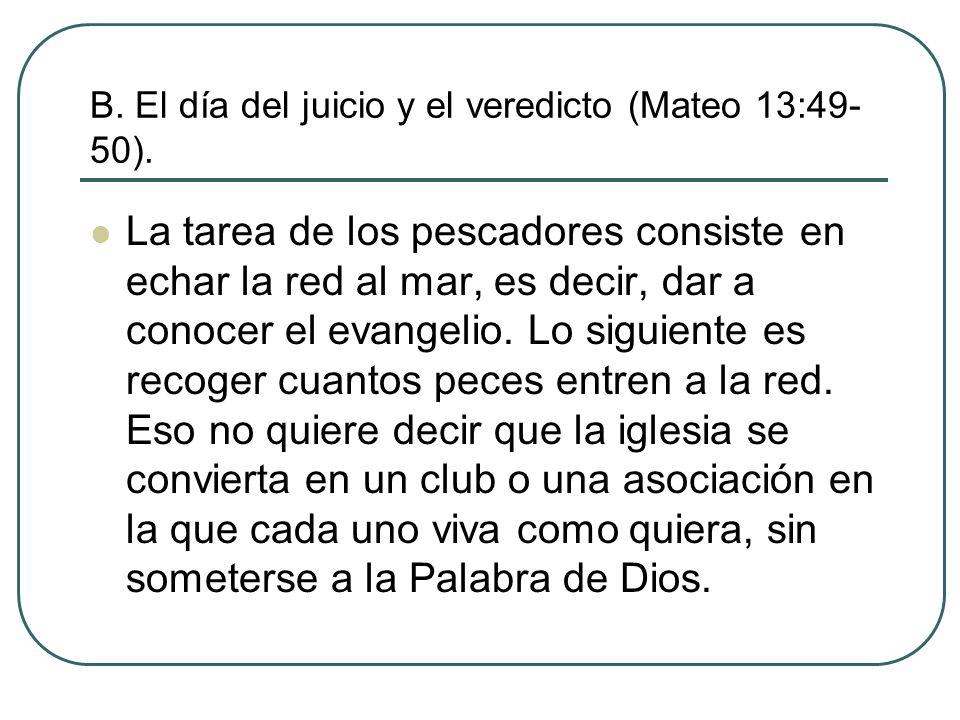 B. El día del juicio y el veredicto (Mateo 13:49- 50). La tarea de los pescadores consiste en echar la red al mar, es decir, dar a conocer el evangeli