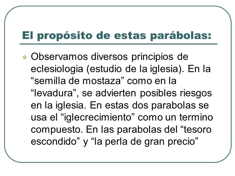 El propósito de estas parábolas: Observamos diversos principios de eclesiologia (estudio de la iglesia). En la semilla de mostaza como en la levadura,