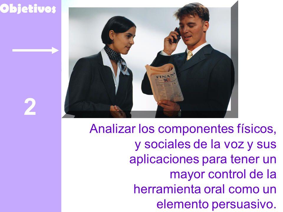 2 Objetivos Analizar los componentes físicos, y sociales de la voz y sus aplicaciones para tener un mayor control de la herramienta oral como un elemento persuasivo.