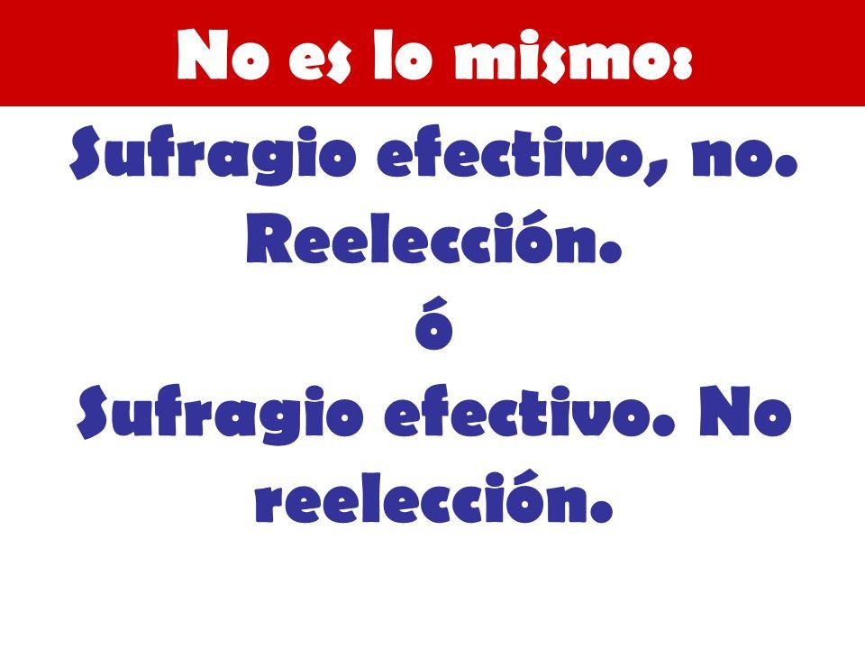 No es lo mismo: Sufragio efectivo, no. Reelección. ó Sufragio efectivo. No reelección.