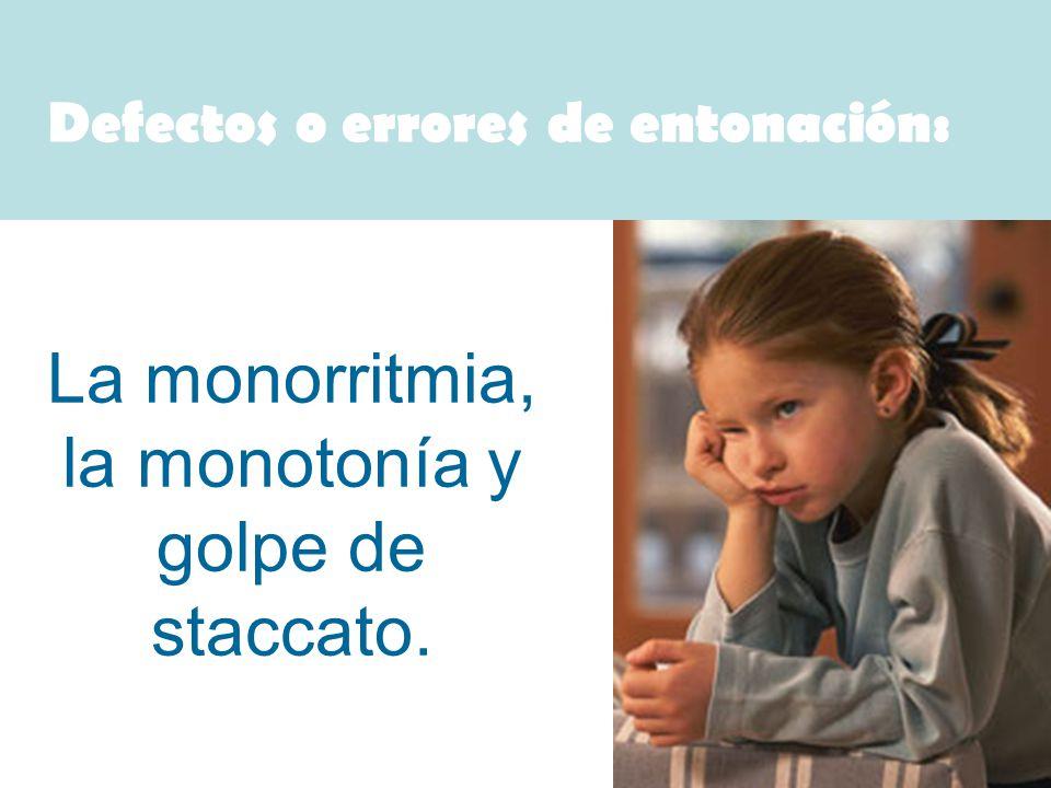 Defectos o errores de entonación: La monorritmia, la monotonía y golpe de staccato.