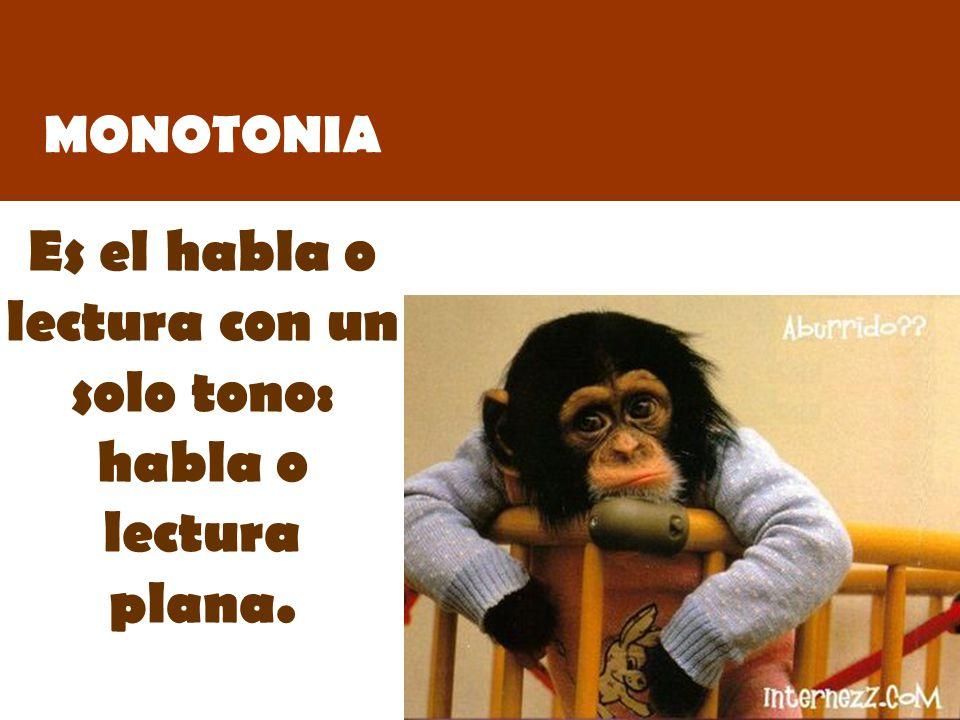 MONOTONIA Es el habla o lectura con un solo tono: habla o lectura plana.