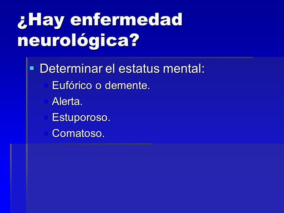 ¿Hay enfermedad neurológica? Determinar el estatus mental: Determinar el estatus mental: Eufórico o demente. Eufórico o demente. Alerta. Alerta. Estup