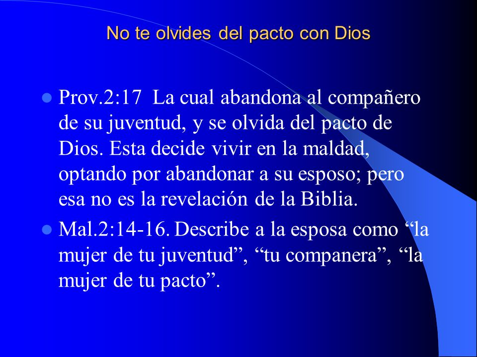 No te olvides del pacto con Dios Prov.2:17 La cual abandona al compañero de su juventud, y se olvida del pacto de Dios. Esta decide vivir en la maldad