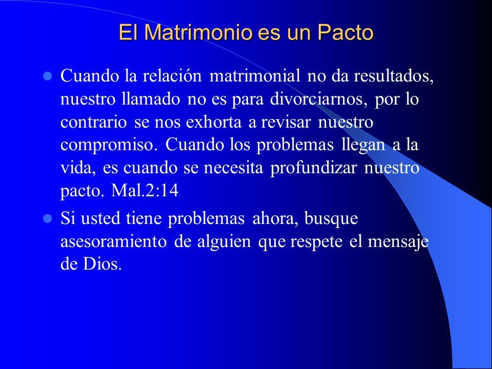El Matrimonio es un Pacto Cuando la relación matrimonial no da resultados, nuestro llamado no es para divorciarnos, por lo contrario se nos exhorta a