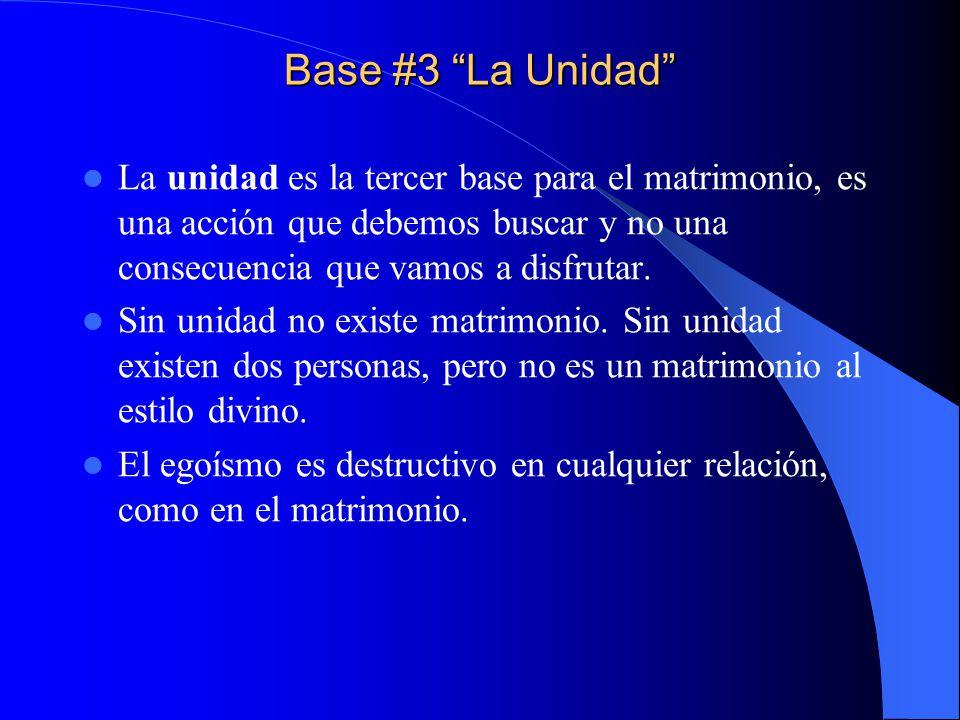 Base #3 La Unidad La unidad es la tercer base para el matrimonio, es una acción que debemos buscar y no una consecuencia que vamos a disfrutar. Sin un