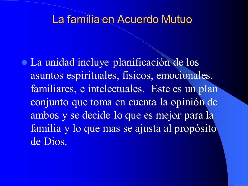 La familia en Acuerdo Mutuo La unidad incluye planificación de los asuntos espirituales, físicos, emocionales, familiares, e intelectuales. Este es un