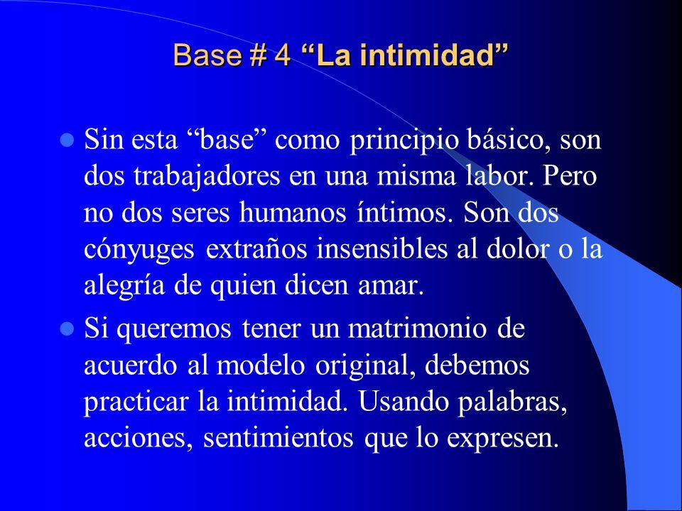 Base # 4 La intimidad Sin esta base como principio básico, son dos trabajadores en una misma labor. Pero no dos seres humanos íntimos. Son dos cónyuge