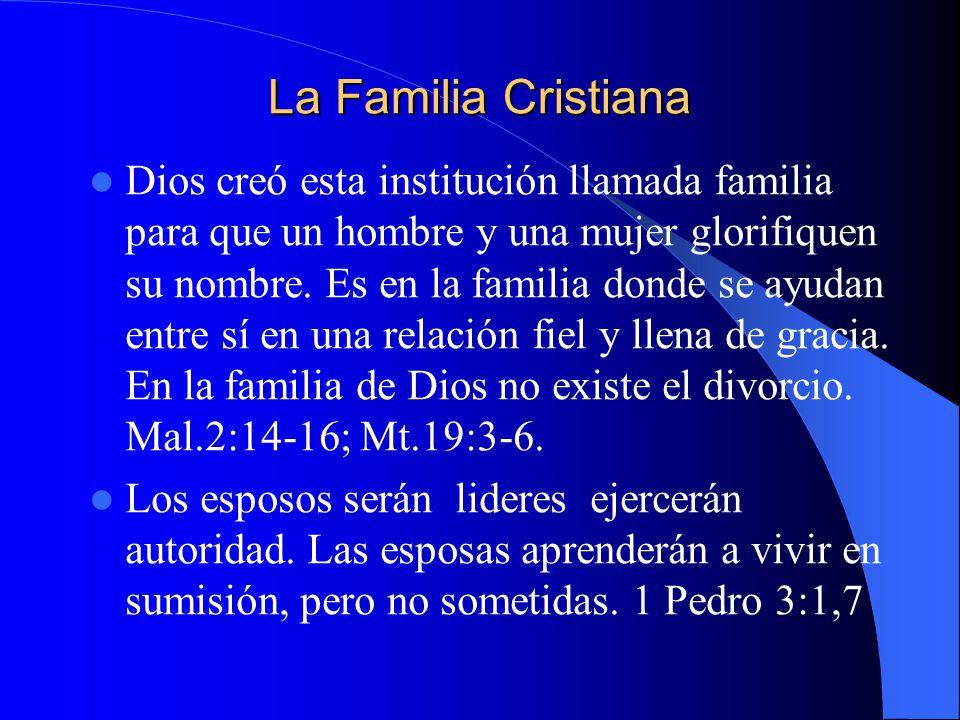 La Familia Cristiana Dios creó esta institución llamada familia para que un hombre y una mujer glorifiquen su nombre. Es en la familia donde se ayudan