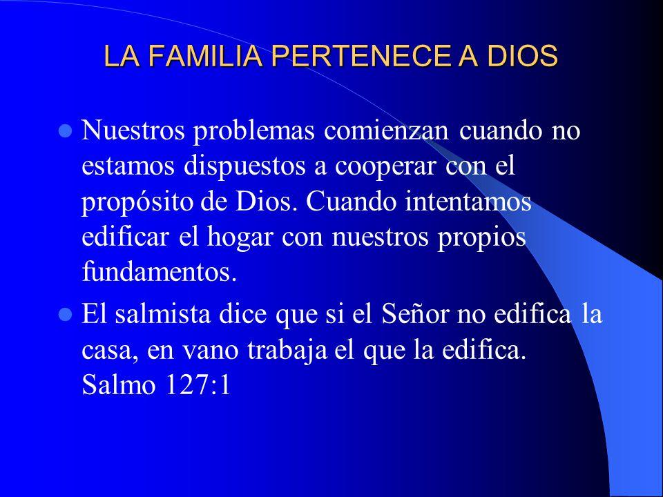 LA FAMILIA PERTENECE A DIOS Nuestros problemas comienzan cuando no estamos dispuestos a cooperar con el propósito de Dios. Cuando intentamos edificar